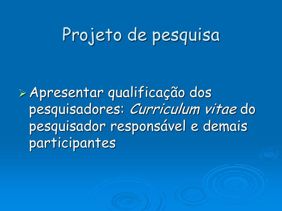 Projeto de pesquisa Apresentar qualificação dos pesquisadores: Curriculum vitae do pesquisador responsável e demais participantes Apresentar qualifica