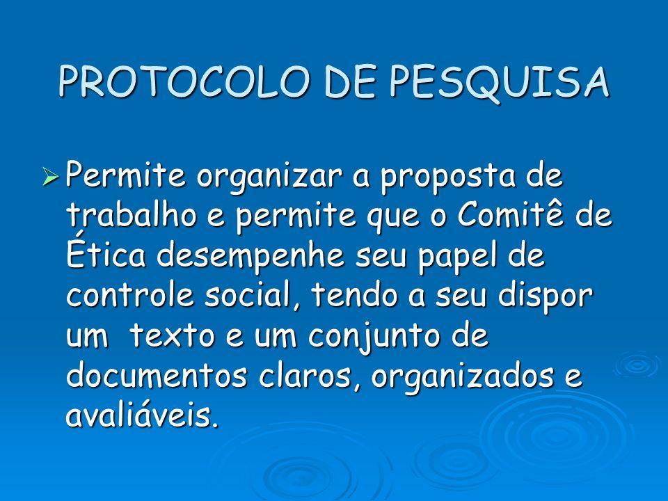 PROTOCOLO DE PESQUISA Permite organizar a proposta de trabalho e permite que o Comitê de Ética desempenhe seu papel de controle social, tendo a seu di