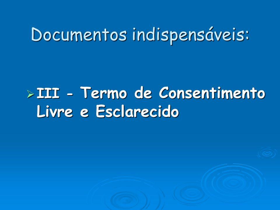 Documentos indispensáveis: III - Termo de Consentimento Livre e Esclarecido III - Termo de Consentimento Livre e Esclarecido