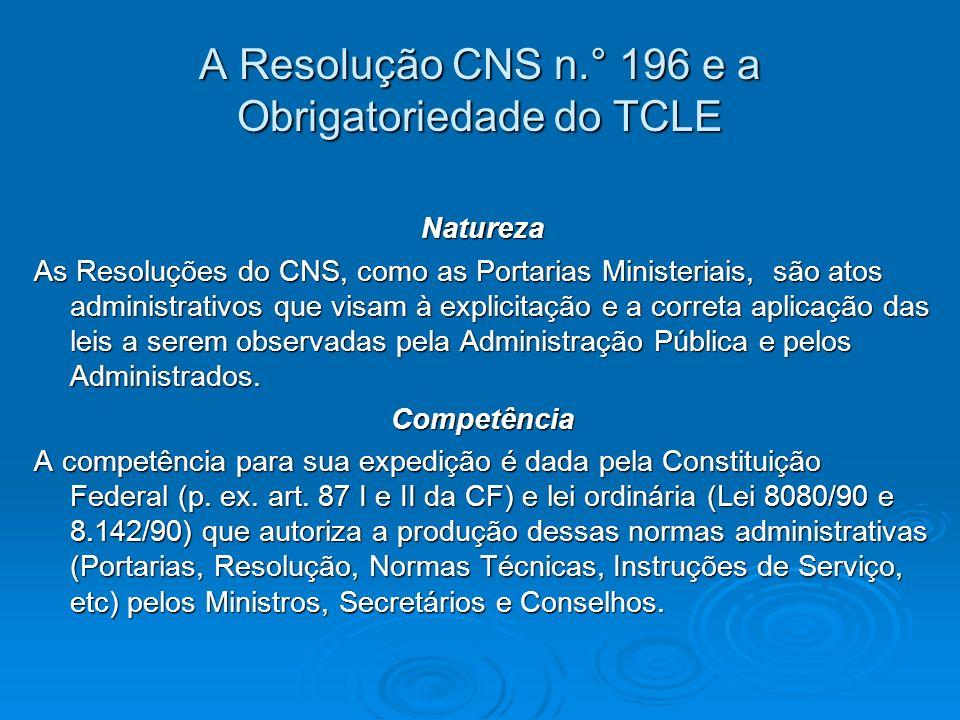 A Resolução CNS n.° 196 e a Obrigatoriedade do TCLE Natureza As Resoluções do CNS, como as Portarias Ministeriais, são atos administrativos que visam