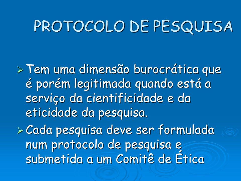 PROTOCOLO DE PESQUISA Tem uma dimensão burocrática que é porém legitimada quando está a serviço da cientificidade e da eticidade da pesquisa. Tem uma