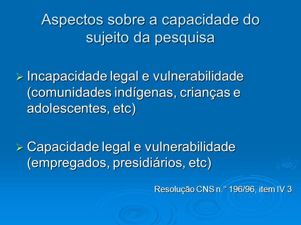 Aspectos sobre a capacidade do sujeito da pesquisa Incapacidade legal e vulnerabilidade (comunidades indígenas, crianças e adolescentes, etc) Incapaci