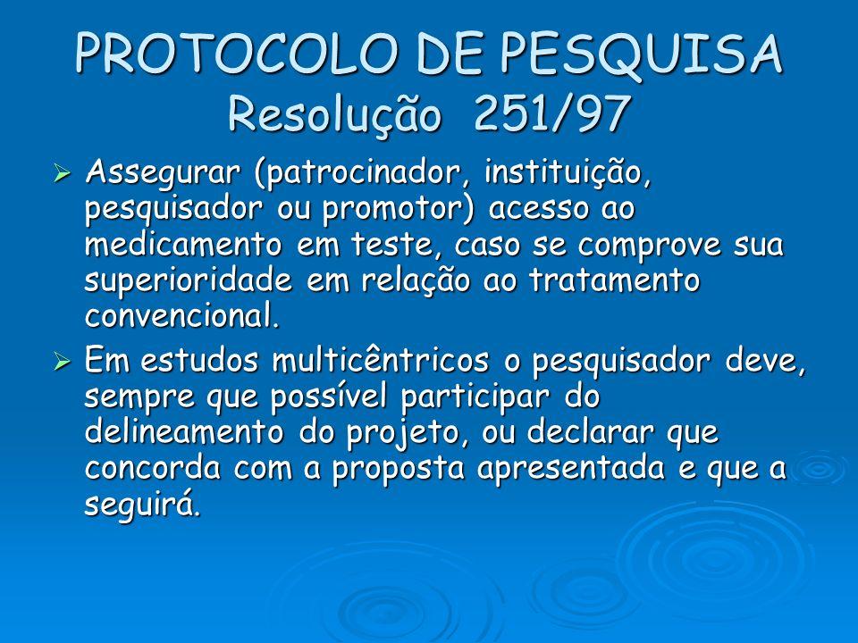 PROTOCOLO DE PESQUISA Resolução 251/97 Assegurar (patrocinador, instituição, pesquisador ou promotor) acesso ao medicamento em teste, caso se comprove
