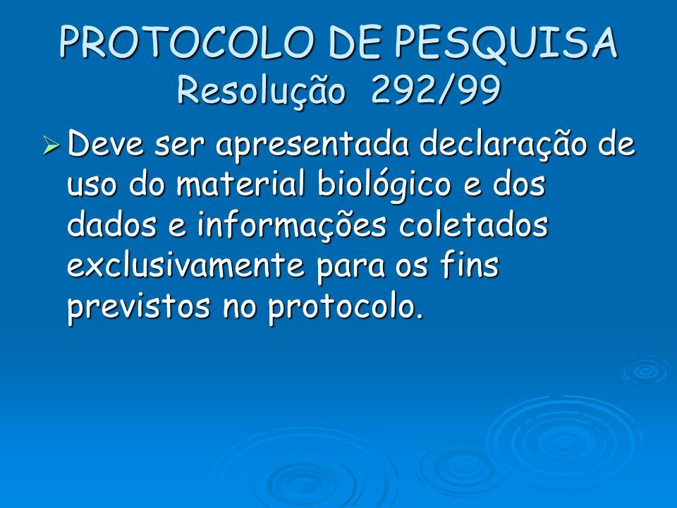 PROTOCOLO DE PESQUISA Resolução 292/99 Deve ser apresentada declaração de uso do material biológico e dos dados e informações coletados exclusivamente
