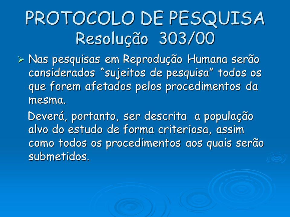 PROTOCOLO DE PESQUISA Resolução 303/00 Nas pesquisas em Reprodução Humana serão considerados sujeitos de pesquisa todos os que forem afetados pelos pr