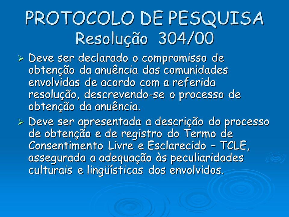 PROTOCOLO DE PESQUISA Resolução 304/00 Deve ser declarado o compromisso de obtenção da anuência das comunidades envolvidas de acordo com a referida re