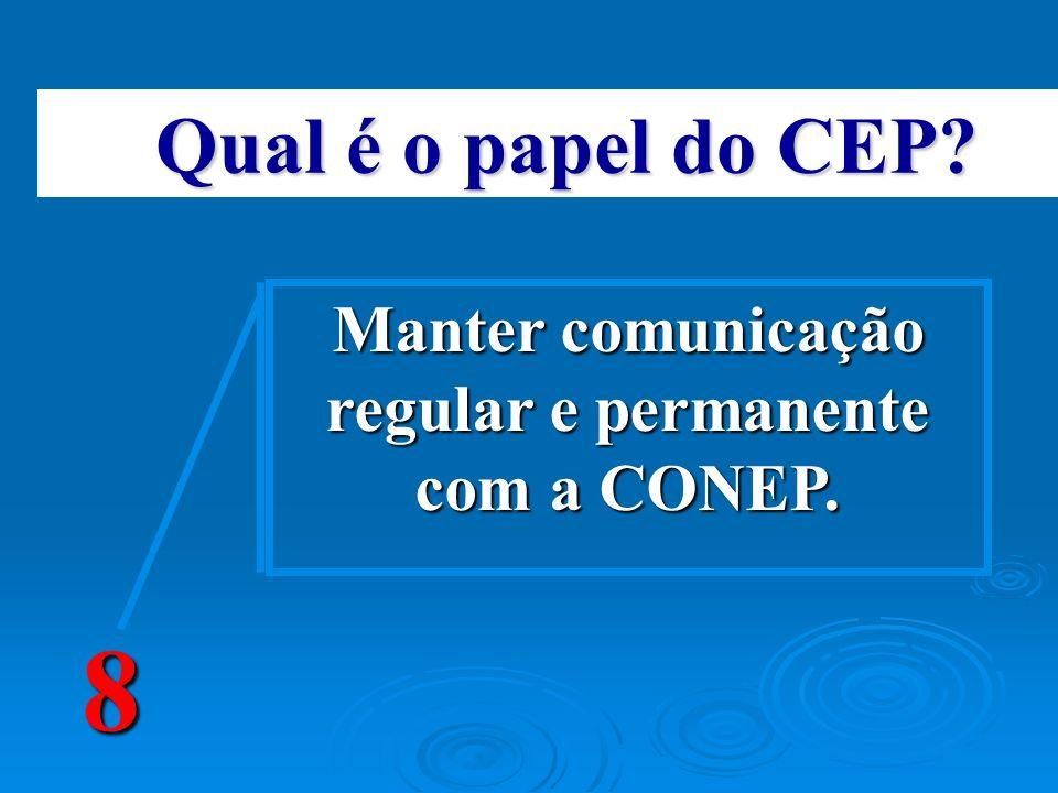 Qual é o papel do CEP? 8 Manter comunicação regular e permanente com a CONEP.