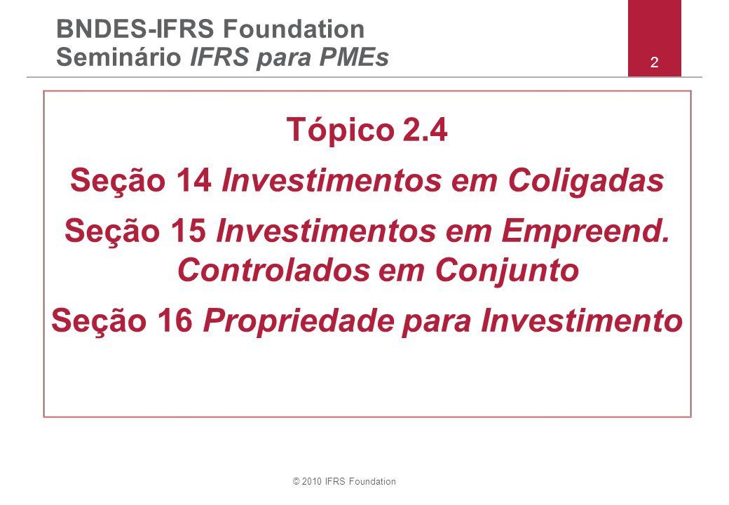 © 2010 IFRS Foundation 22 Seções 14 & 15 – método equivalência patrimonial continuação Outros assuntos –direitos de voto potenciais –goodwill implícito e ajustes ao valor justo –transações do investidor/empreendedor com Coligada/EnCC –data das DCs de Coligada/EnCC –políticas contábeis de Coligada/EnCC –perdas que excedem VC do investimento