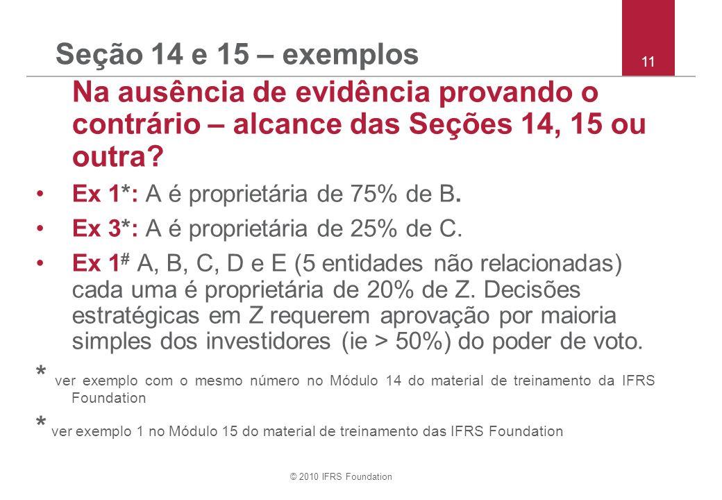 © 2010 IFRS Foundation Seção 14 e 15 – exemplos Na ausência de evidência provando o contrário – alcance das Seções 14, 15 ou outra? Ex 1*: A é proprie