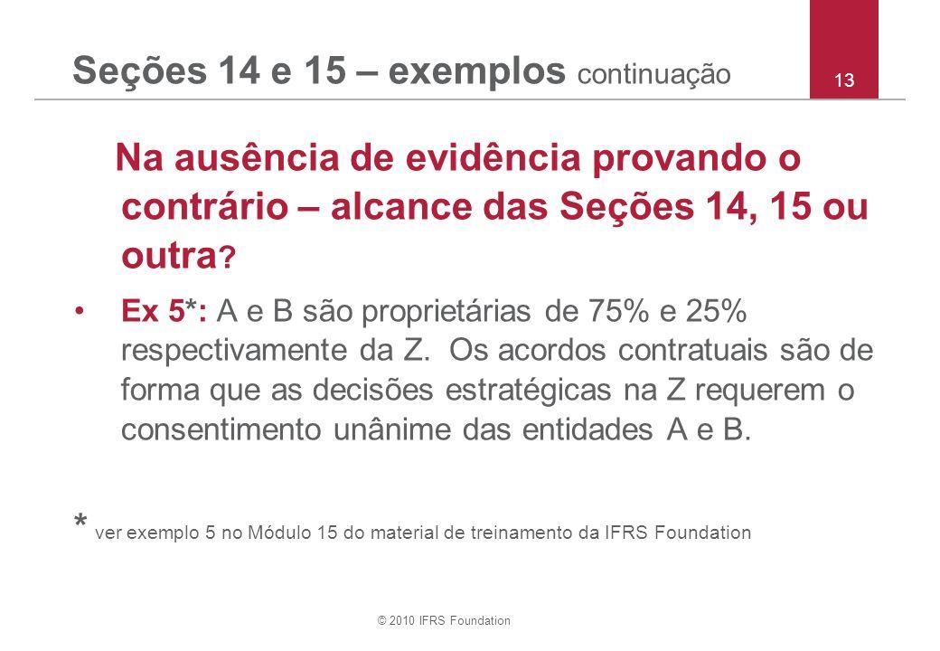 © 2010 IFRS Foundation Seções 14 e 15 – exemplos continuação Na ausência de evidência provando o contrário – alcance das Seções 14, 15 ou outra ? Ex 5