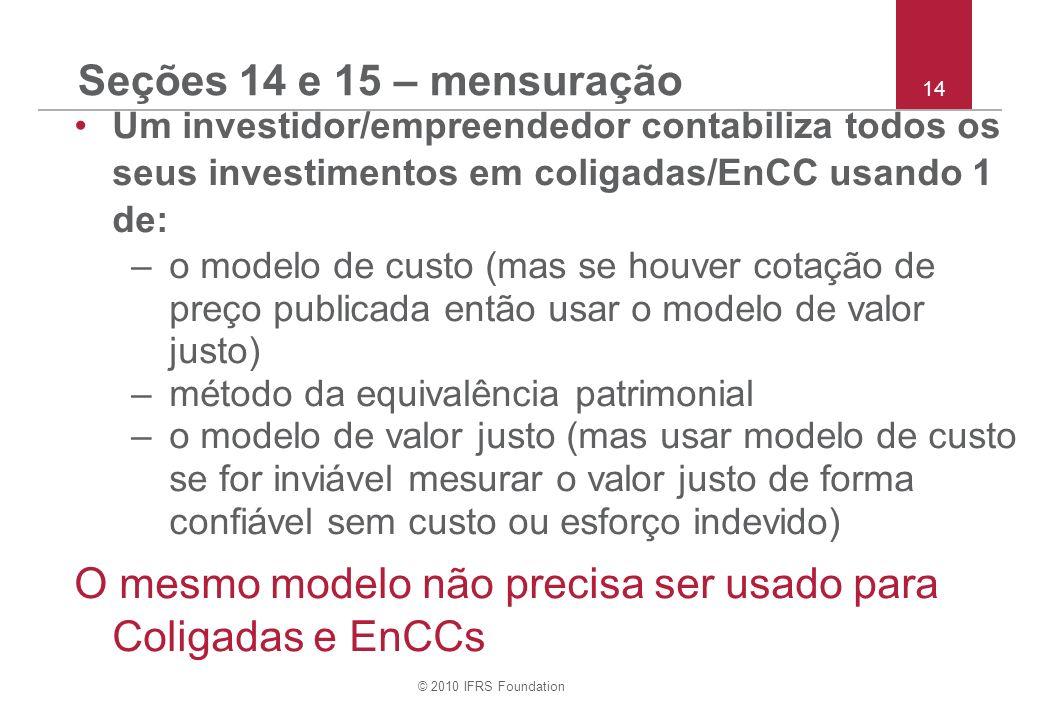 © 2010 IFRS Foundation 14 Seções 14 e 15 – mensuração Um investidor/empreendedor contabiliza todos os seus investimentos em coligadas/EnCC usando 1 de
