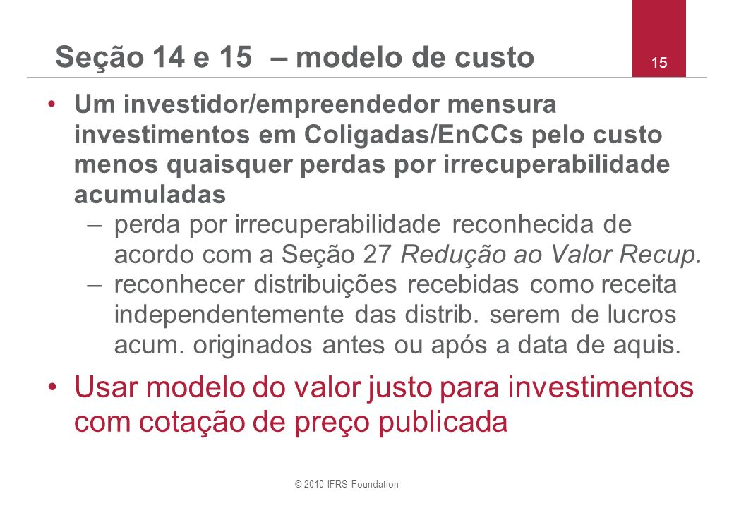 © 2010 IFRS Foundation 15 Seção 14 e 15 – modelo de custo Um investidor/empreendedor mensura investimentos em Coligadas/EnCCs pelo custo menos quaisqu
