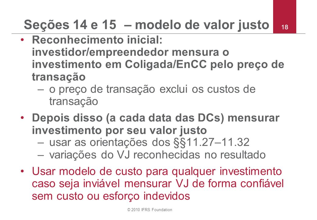 © 2010 IFRS Foundation 18 Seções 14 e 15 – modelo de valor justo Reconhecimento inicial: investidor/empreendedor mensura o investimento em Coligada/EnCC pelo preço de transação –o preço de transação exclui os custos de transação Depois disso (a cada data das DCs) mensurar investimento por seu valor justo –usar as orientações dos §§ 11.27–11.32 –variações do VJ reconhecidas no resultado Usar modelo de custo para qualquer investimento caso seja inviável mensurar VJ de forma confiável sem custo ou esforço indevidos