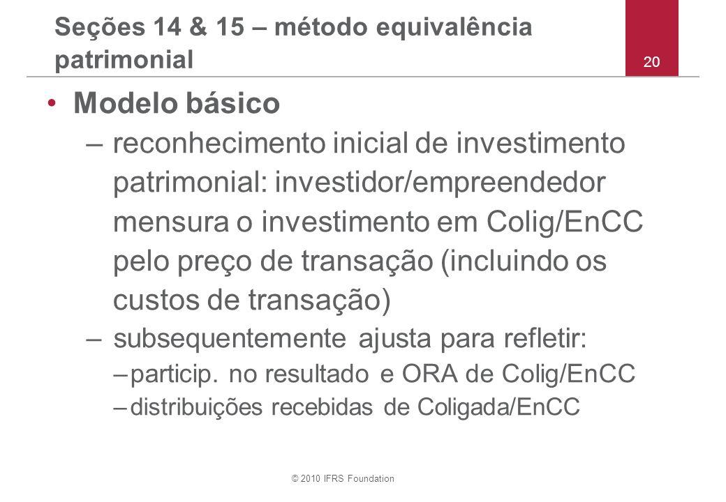 © 2010 IFRS Foundation 20 Seções 14 & 15 – método equivalência patrimonial Modelo básico –reconhecimento inicial de investimento patrimonial: investidor/empreendedor mensura o investimento em Colig/EnCC pelo preço de transação (incluindo os custos de transação) –subsequentemente ajusta para refletir: –particip.