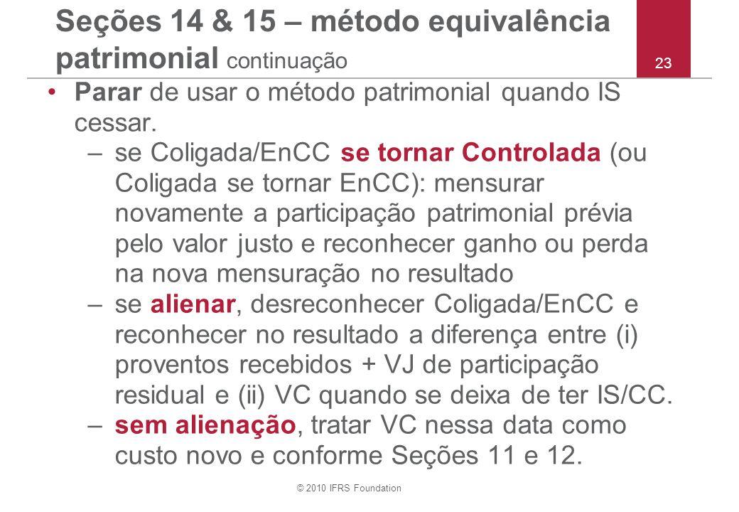 © 2010 IFRS Foundation 23 Seções 14 & 15 – método equivalência patrimonial continuação Parar de usar o método patrimonial quando IS cessar. –se Coliga