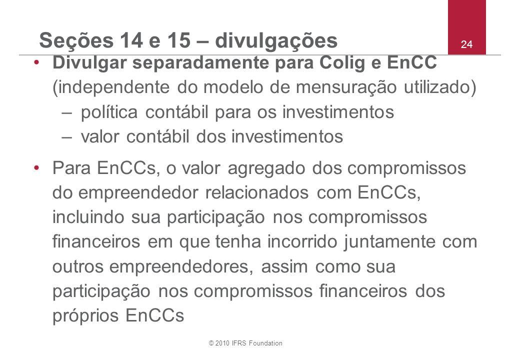 © 2010 IFRS Foundation 24 Seções 14 e 15 – divulgações Divulgar separadamente para Colig e EnCC (independente do modelo de mensuração utilizado) –política contábil para os investimentos –valor contábil dos investimentos Para EnCCs, o valor agregado dos compromissos do empreendedor relacionados com EnCCs, incluindo sua participação nos compromissos financeiros em que tenha incorrido juntamente com outros empreendedores, assim como sua participação nos compromissos financeiros dos próprios EnCCs