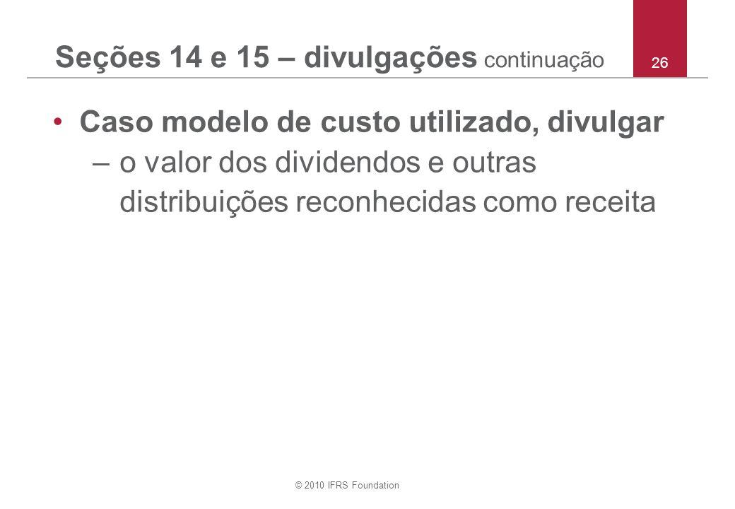 © 2010 IFRS Foundation 26 Seções 14 e 15 – divulgações continuação Caso modelo de custo utilizado, divulgar –o valor dos dividendos e outras distribuições reconhecidas como receita