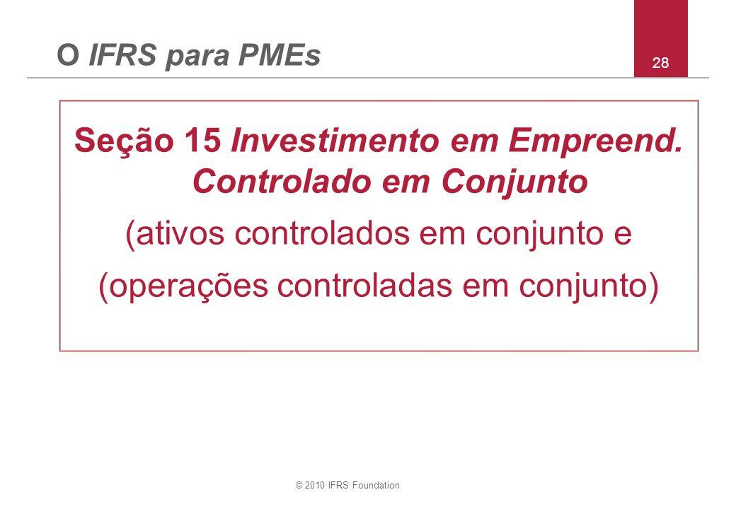 © 2010 IFRS Foundation 28 O IFRS para PMEs Seção 15 Investimento em Empreend. Controlado em Conjunto (ativos controlados em conjunto e (operações cont