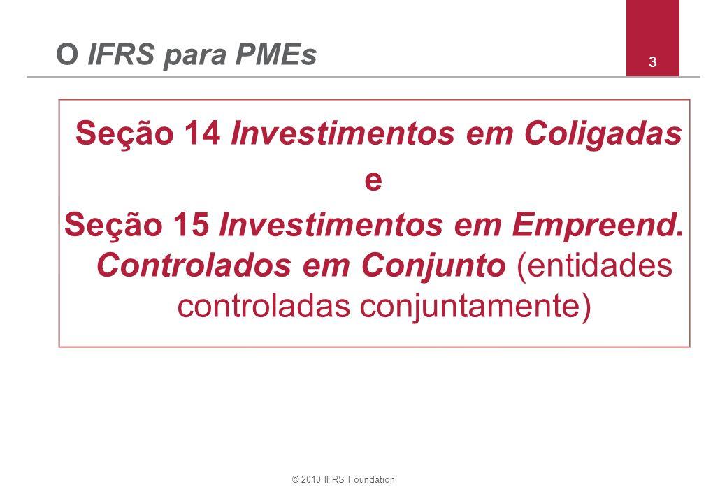 © 2010 IFRS Foundation 3 O IFRS para PMEs Seção 14 Investimentos em Coligadas e Seção 15 Investimentos em Empreend. Controlados em Conjunto (entidades