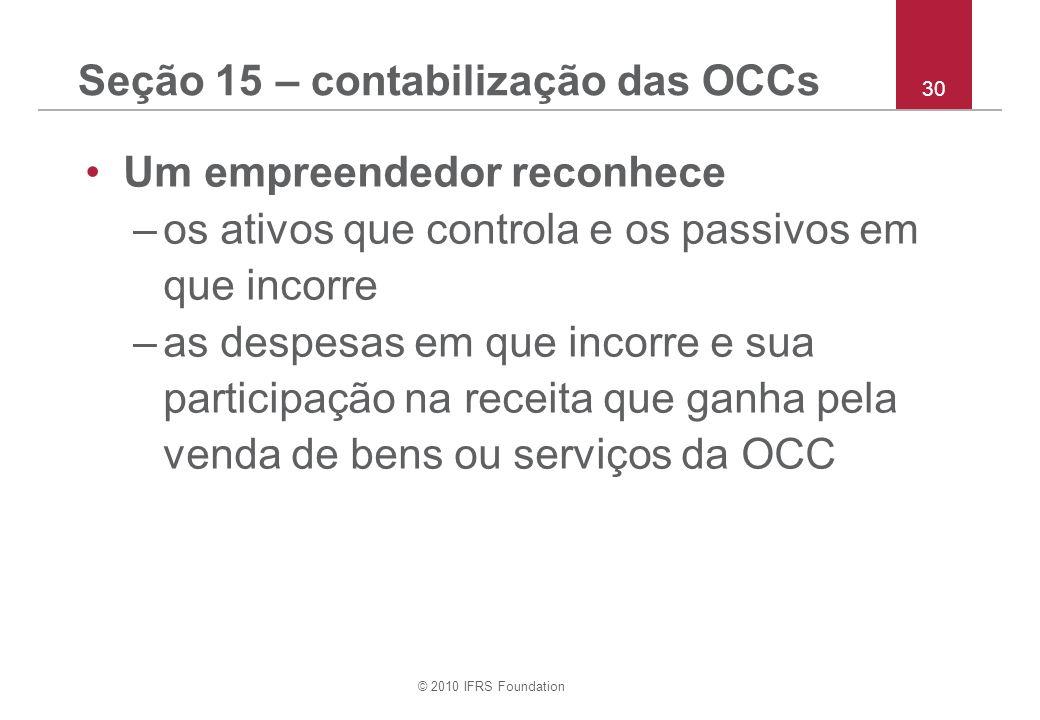 © 2010 IFRS Foundation 30 Seção 15 – contabilização das OCCs Um empreendedor reconhece –os ativos que controla e os passivos em que incorre –as despesas em que incorre e sua participação na receita que ganha pela venda de bens ou serviços da OCC