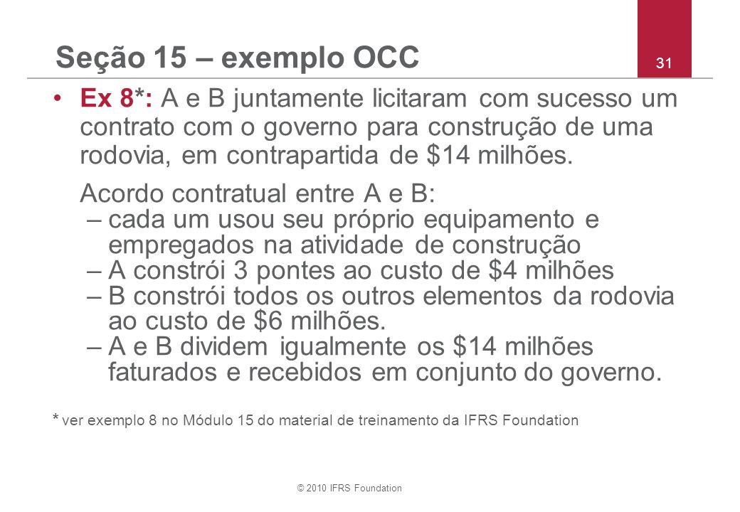 © 2010 IFRS Foundation 31 Seção 15 – exemplo OCC Ex 8*: A e B juntamente licitaram com sucesso um contrato com o governo para construção de uma rodovia, em contrapartida de $14 milhões.
