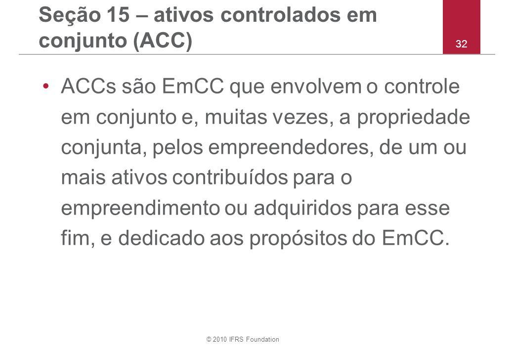 © 2010 IFRS Foundation 32 Seção 15 – ativos controlados em conjunto (ACC) ACCs são EmCC que envolvem o controle em conjunto e, muitas vezes, a propriedade conjunta, pelos empreendedores, de um ou mais ativos contribuídos para o empreendimento ou adquiridos para esse fim, e dedicado aos propósitos do EmCC.