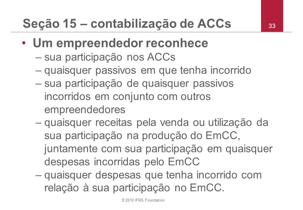 © 2010 IFRS Foundation 33 Seção 15 – contabilização de ACCs Um empreendedor reconhece –sua participação nos ACCs –quaisquer passivos em que tenha incorrido –sua participação de quaisquer passivos incorridos em conjunto com outros empreendedores –quaisquer receitas pela venda ou utilização da sua participação na produção do EmCC, juntamente com sua participação em quaisquer despesas incorridas pelo EmCC –quaisquer despesas que tenha incorrido com relação à sua participação no EmCC.