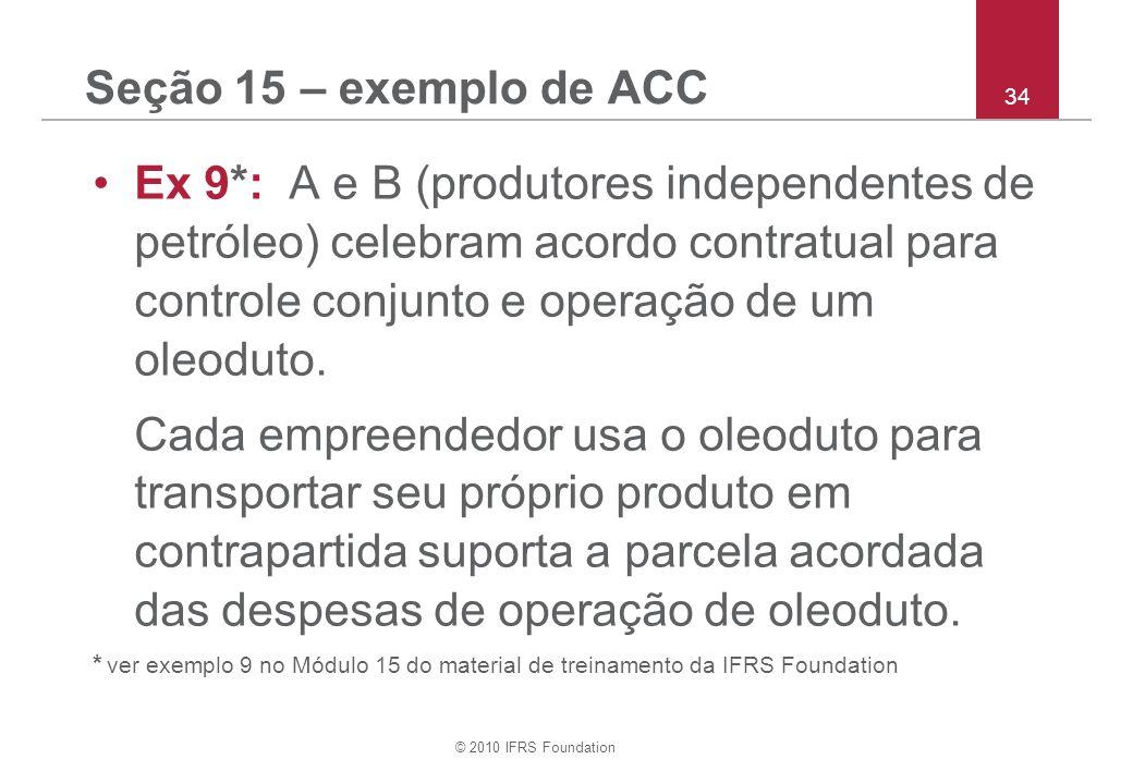 © 2010 IFRS Foundation 34 Seção 15 – exemplo de ACC Ex 9*: A e B (produtores independentes de petróleo) celebram acordo contratual para controle conju