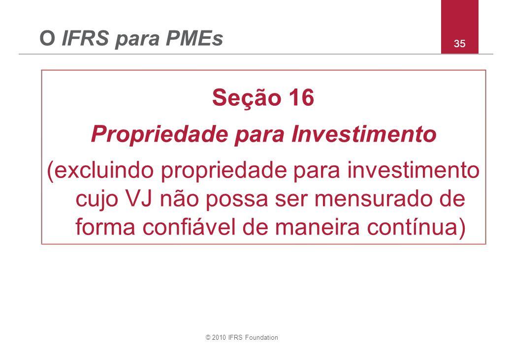© 2010 IFRS Foundation 35 O IFRS para PMEs Seção 16 Propriedade para Investimento (excluindo propriedade para investimento cujo VJ não possa ser mensurado de forma confiável de maneira contínua)
