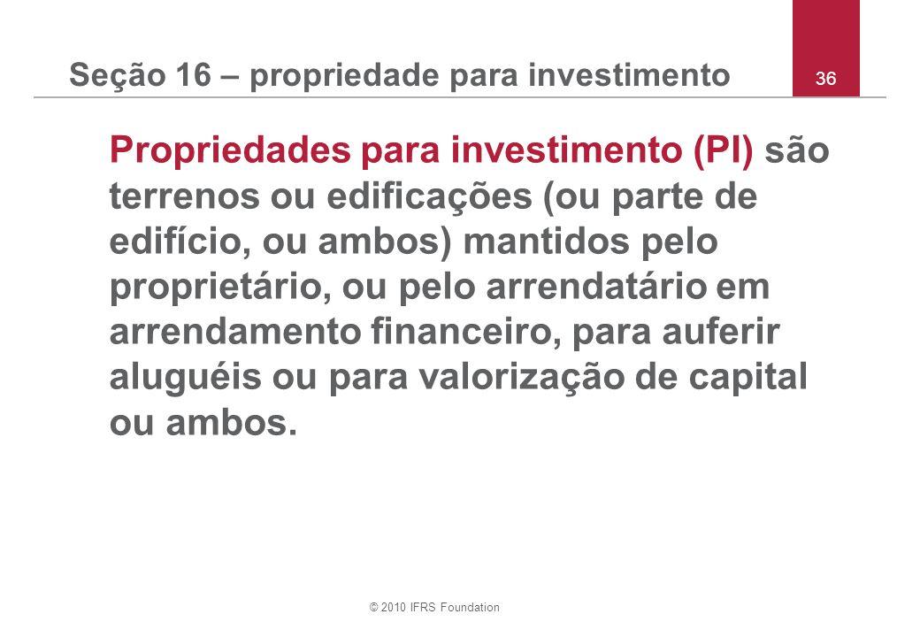 © 2010 IFRS Foundation 36 Seção 16 – propriedade para investimento Propriedades para investimento (PI) são terrenos ou edificações (ou parte de edifício, ou ambos) mantidos pelo proprietário, ou pelo arrendatário em arrendamento financeiro, para auferir aluguéis ou para valorização de capital ou ambos.