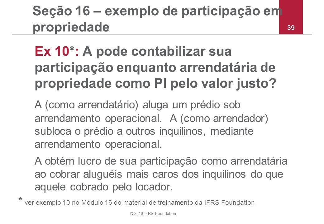 © 2010 IFRS Foundation 39 Seção 16 – exemplo de participação em propriedade Ex 10*: A pode contabilizar sua participação enquanto arrendatária de propriedade como PI pelo valor justo.