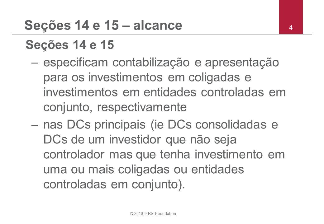 © 2010 IFRS Foundation 15 Seção 14 e 15 – modelo de custo Um investidor/empreendedor mensura investimentos em Coligadas/EnCCs pelo custo menos quaisquer perdas por irrecuperabilidade acumuladas –perda por irrecuperabilidade reconhecida de acordo com a Seção 27 Redução ao Valor Recup.