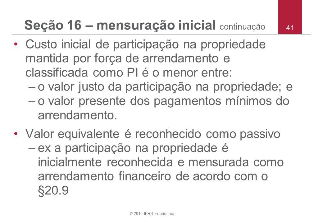© 2010 IFRS Foundation 41 Seção 16 – mensuração inicial continuação Custo inicial de participação na propriedade mantida por força de arrendamento e c