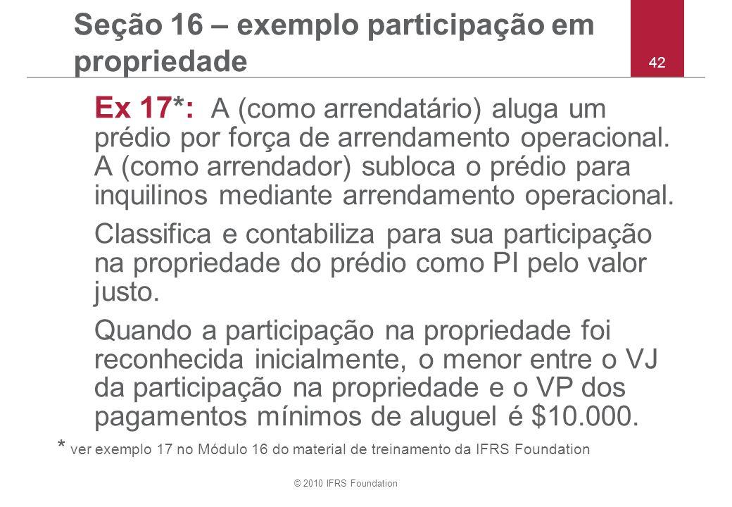 © 2010 IFRS Foundation 42 Seção 16 – exemplo participação em propriedade Ex 17*: A (como arrendatário) aluga um prédio por força de arrendamento opera