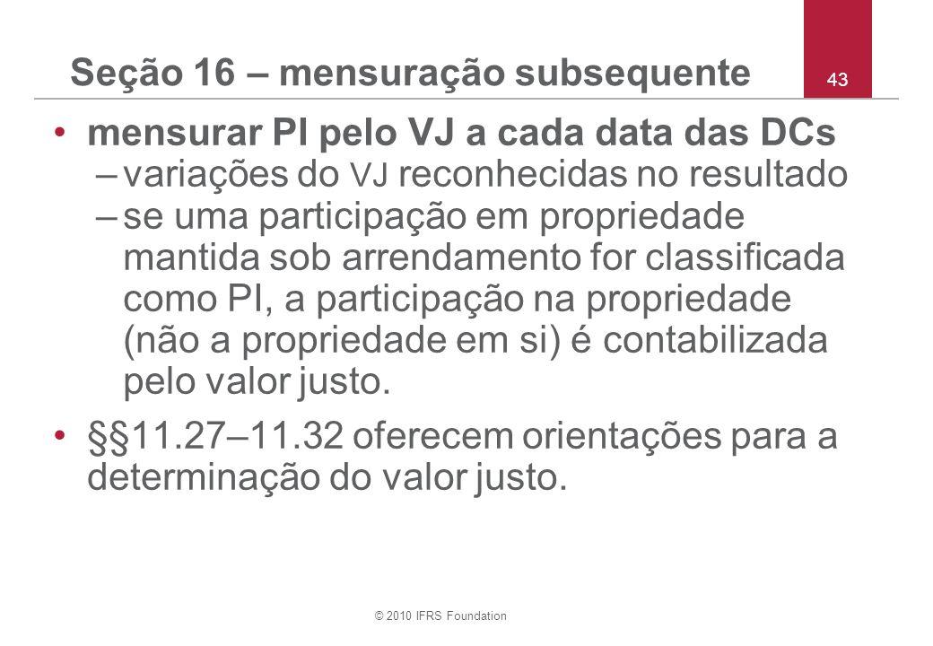 © 2010 IFRS Foundation 43 Seção 16 – mensuração subsequente mensurar PI pelo VJ a cada data das DCs –variações do VJ reconhecidas no resultado –se uma