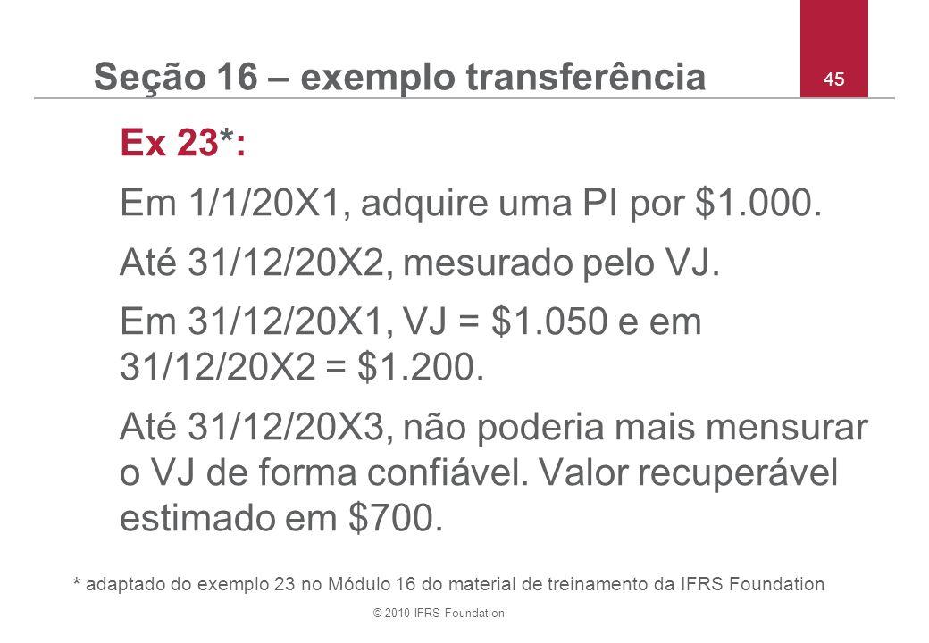 © 2010 IFRS Foundation 45 Seção 16 – exemplo transferência Ex 23*: Em 1/1/20X1, adquire uma PI por $1.000. Até 31/12/20X2, mesurado pelo VJ. Em 31/12/