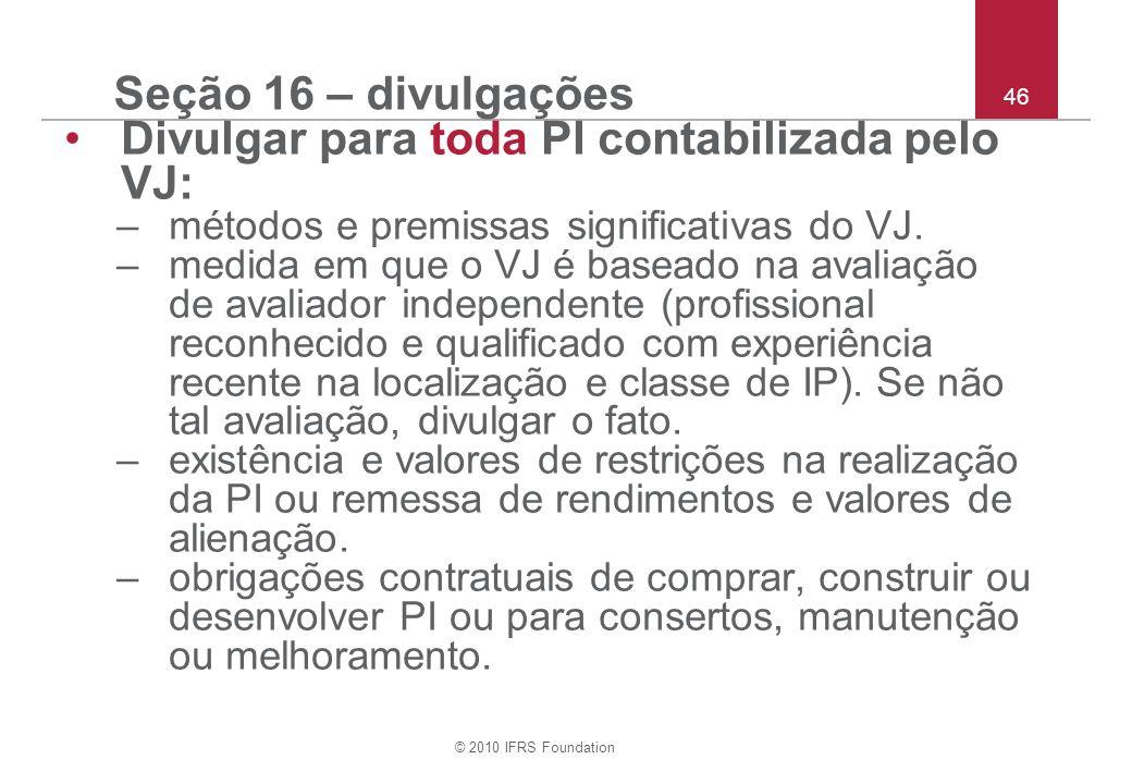 © 2010 IFRS Foundation 46 Seção 16 – divulgações Divulgar para toda PI contabilizada pelo VJ: –métodos e premissas significativas do VJ. –medida em qu