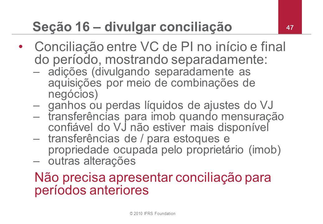 © 2010 IFRS Foundation 47 Seção 16 – divulgar conciliação Conciliação entre VC de PI no início e final do período, mostrando separadamente: –adições (