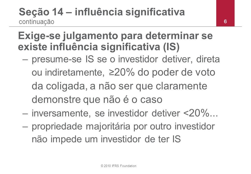 © 2010 IFRS Foundation 6 Seção 14 – influência significativa continuação Exige-se julgamento para determinar se existe influência significativa (IS) –
