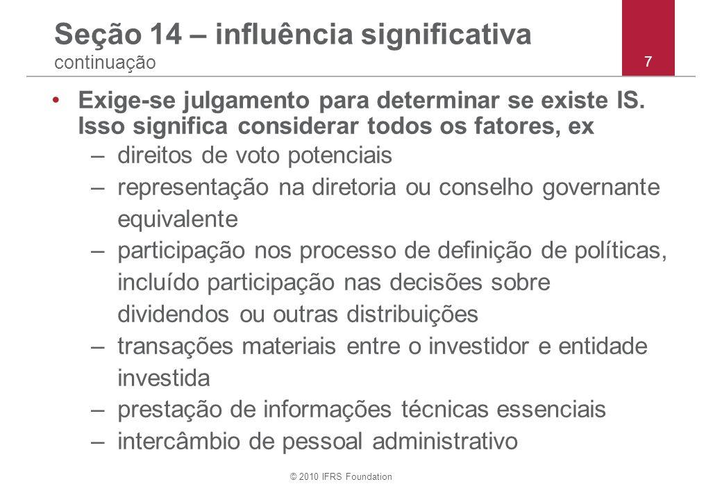 © 2010 IFRS Foundation 7 Seção 14 – influência significativa continuação Exige-se julgamento para determinar se existe IS. Isso significa considerar t