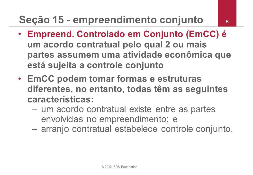 © 2010 IFRS Foundation 8 Seção 15 - empreendimento conjunto Empreend. Controlado em Conjunto (EmCC) é um acordo contratual pelo qual 2 ou mais partes