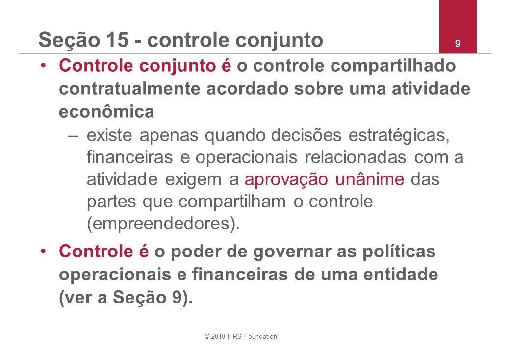 © 2010 IFRS Foundation 9 Seção 15 - controle conjunto Controle conjunto é o controle compartilhado contratualmente acordado sobre uma atividade econômica –existe apenas quando decisões estratégicas, financeiras e operacionais relacionadas com a atividade exigem a aprovação unânime das partes que compartilham o controle (empreendedores).