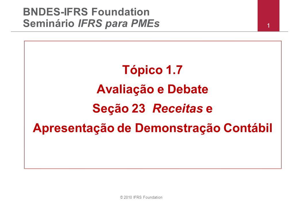 © 2010 IFRS Foundation 22 Pergunta (i): Demonstração consolidada da posição financeira Ao invés de apresentar seus ativos / passivos circulantes separadamente de seus ativos / passivos não circulantes, o Grupo XYZ pode optar por apresentar seus ativos e passivos em ordem de liquidez (sem divisão de circulante / não circulante).