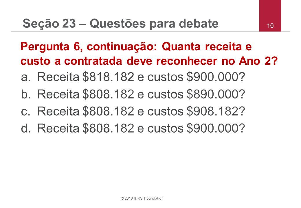 © 2010 IFRS Foundation 10 Pergunta 6, continuação: Quanta receita e custo a contratada deve reconhecer no Ano 2.
