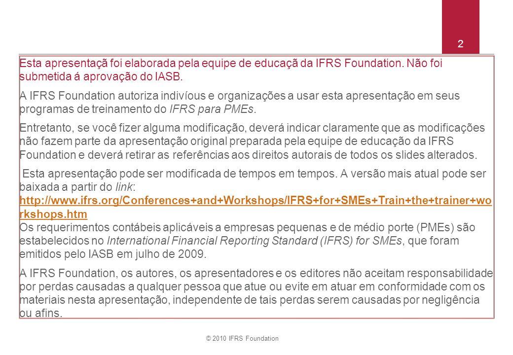 © 2010 IFRS Foundation 13 Perguntas sobre as Seções 3 a 8 Apresentação das Demonstrações Contábeis As perguntas são baseadas nas demonstrações contábeis ilustrativas publicadas juntamente com o IFRS para PMEs (um livro impresso separadamente).