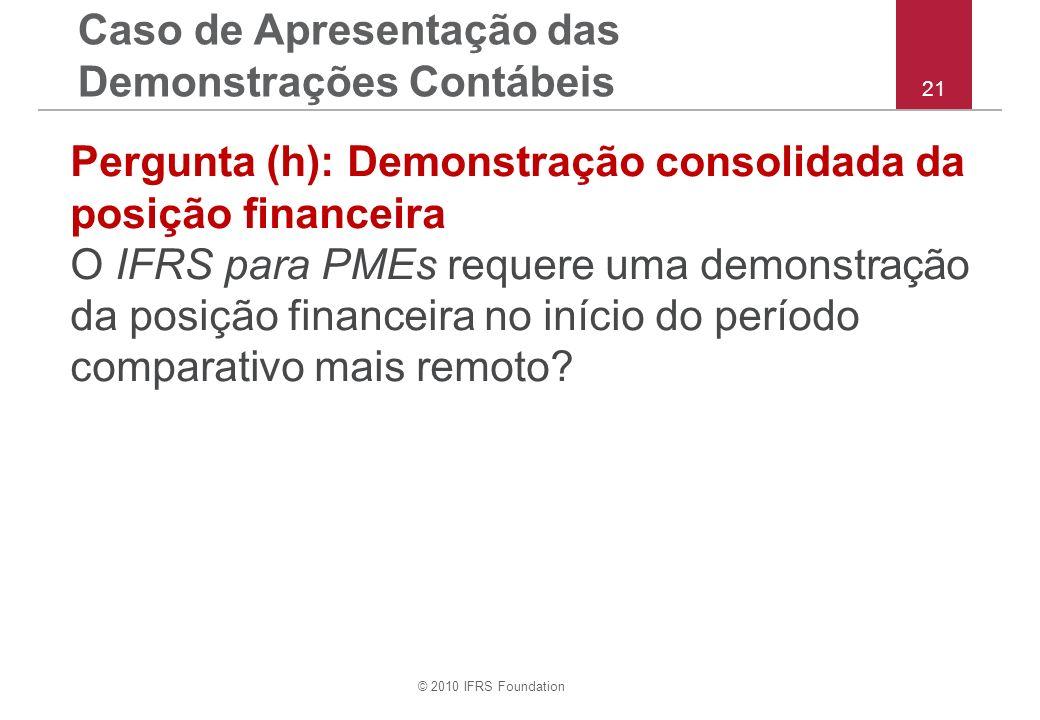 © 2010 IFRS Foundation 21 Pergunta (h): Demonstração consolidada da posição financeira O IFRS para PMEs requere uma demonstração da posição financeira no início do período comparativo mais remoto.