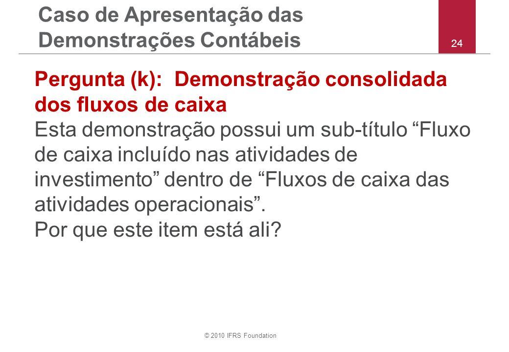 © 2010 IFRS Foundation 24 Pergunta (k): Demonstração consolidada dos fluxos de caixa Esta demonstração possui um sub-título Fluxo de caixa incluído nas atividades de investimento dentro de Fluxos de caixa das atividades operacionais.