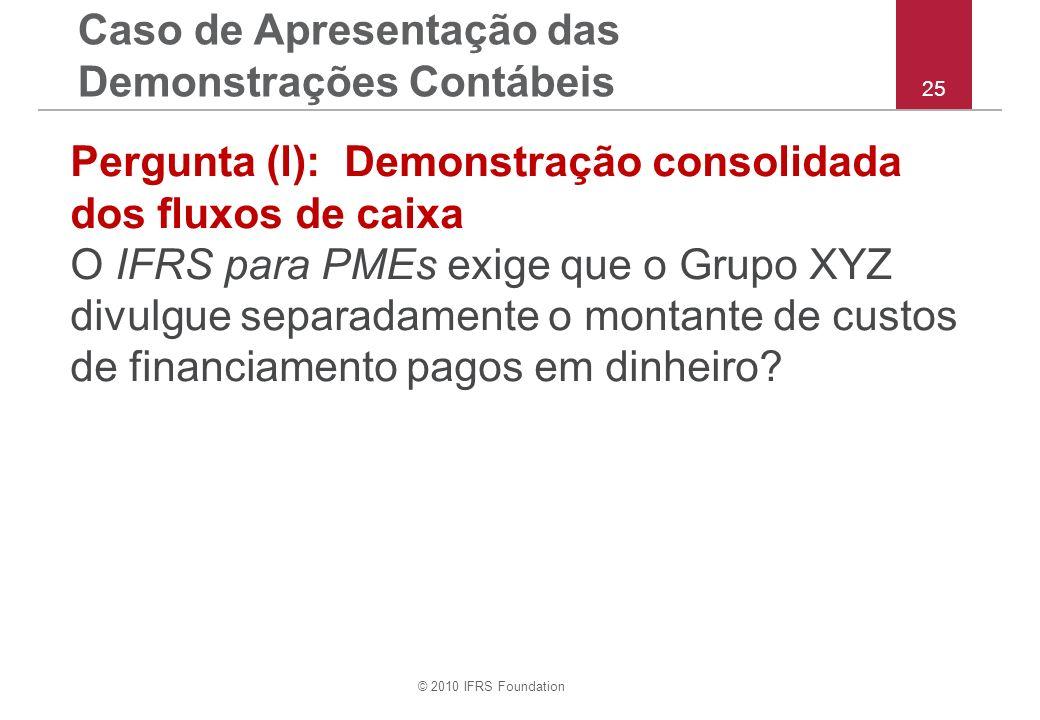 © 2010 IFRS Foundation 25 Pergunta (l): Demonstração consolidada dos fluxos de caixa O IFRS para PMEs exige que o Grupo XYZ divulgue separadamente o montante de custos de financiamento pagos em dinheiro.