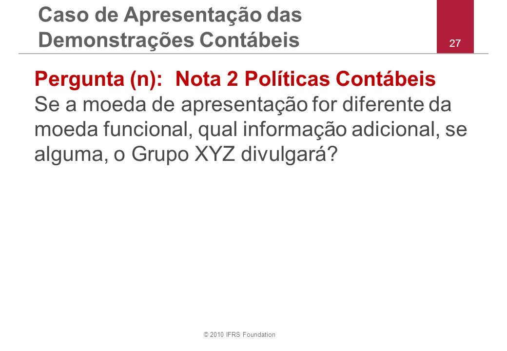 © 2010 IFRS Foundation 27 Pergunta (n): Nota 2 Políticas Contábeis Se a moeda de apresentação for diferente da moeda funcional, qual informação adicional, se alguma, o Grupo XYZ divulgará.