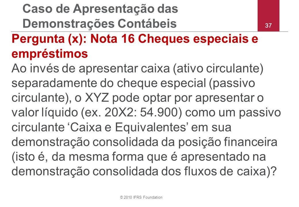 © 2010 IFRS Foundation 37 Pergunta (x): Nota 16 Cheques especiais e empréstimos Ao invés de apresentar caixa (ativo circulante) separadamente do cheque especial (passivo circulante), o XYZ pode optar por apresentar o valor líquido (ex.